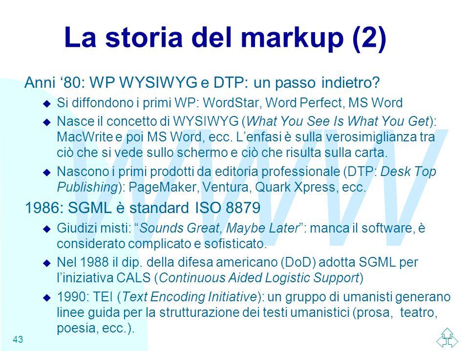 WWW 43 La storia del markup (2) Anni 80: WP WYSIWYG e DTP: un passo indietro? u Si diffondono i primi WP: WordStar, Word Perfect, MS Word u Nasce il c
