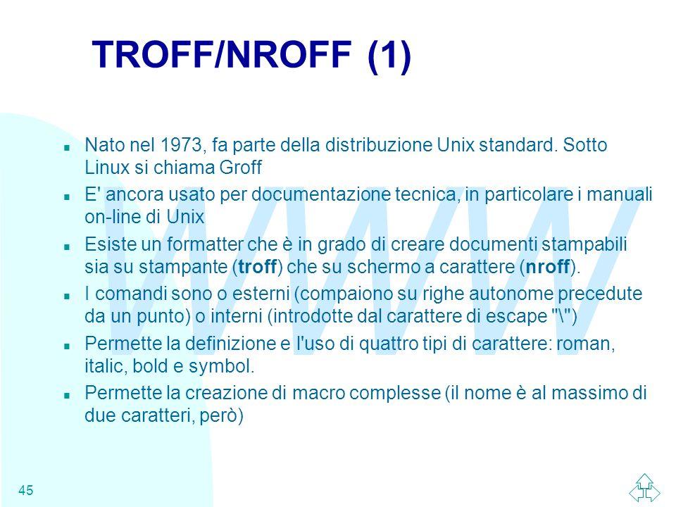 WWW 45 TROFF/NROFF (1) n Nato nel 1973, fa parte della distribuzione Unix standard. Sotto Linux si chiama Groff n E' ancora usato per documentazione t