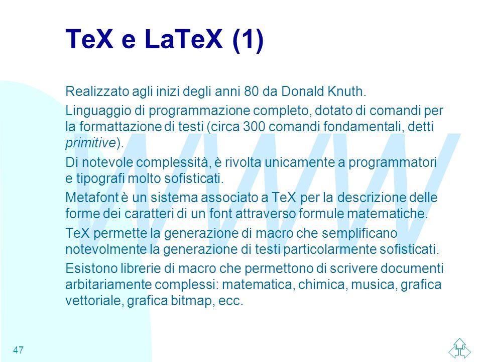 WWW 47 TeX e LaTeX (1) Realizzato agli inizi degli anni 80 da Donald Knuth. Linguaggio di programmazione completo, dotato di comandi per la formattazi