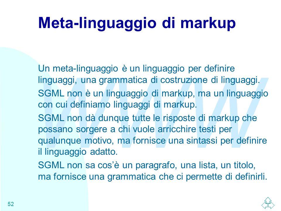WWW 52 Meta-linguaggio di markup Un meta-linguaggio è un linguaggio per definire linguaggi, una grammatica di costruzione di linguaggi. SGML non è un