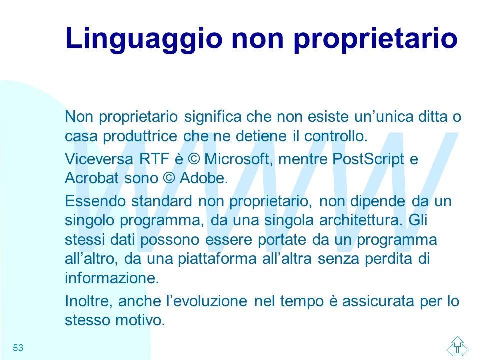 WWW 53 Linguaggio non proprietario Non proprietario significa che non esiste ununica ditta o casa produttrice che ne detiene il controllo. Viceversa R