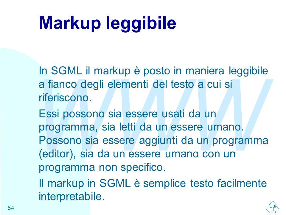 WWW 54 Markup leggibile In SGML il markup è posto in maniera leggibile a fianco degli elementi del testo a cui si riferiscono. Essi possono sia essere