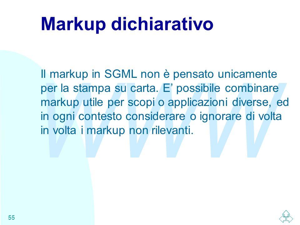 WWW 55 Markup dichiarativo Il markup in SGML non è pensato unicamente per la stampa su carta. E possibile combinare markup utile per scopi o applicazi