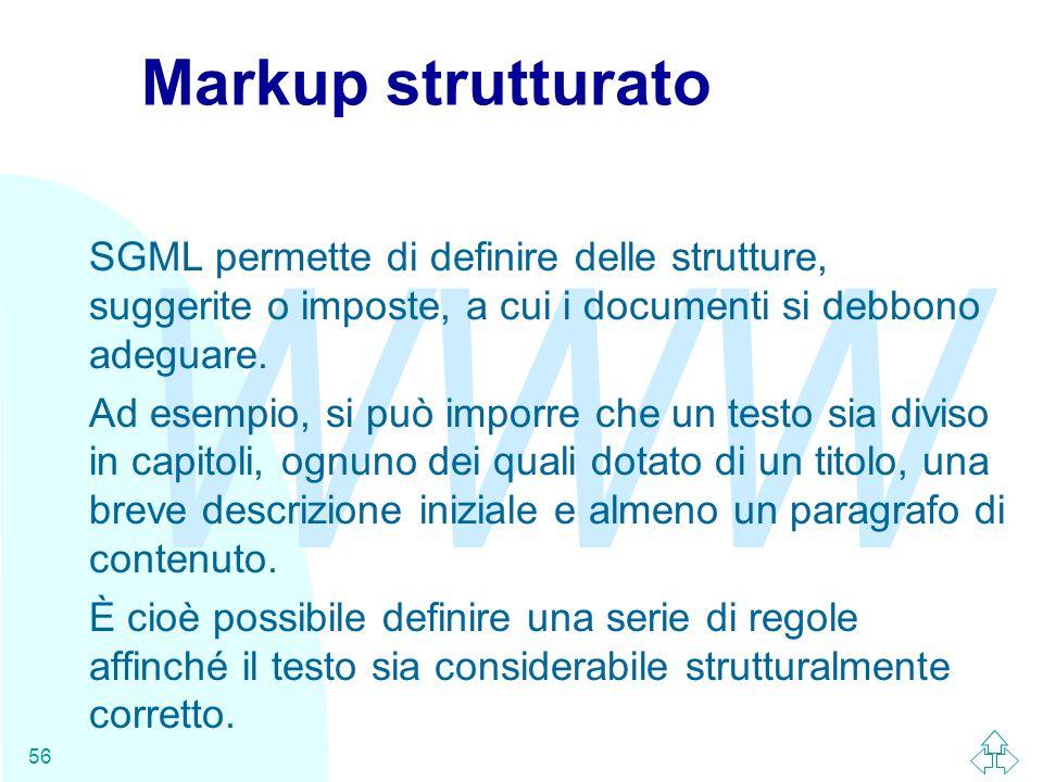 WWW 56 Markup strutturato SGML permette di definire delle strutture, suggerite o imposte, a cui i documenti si debbono adeguare. Ad esempio, si può im