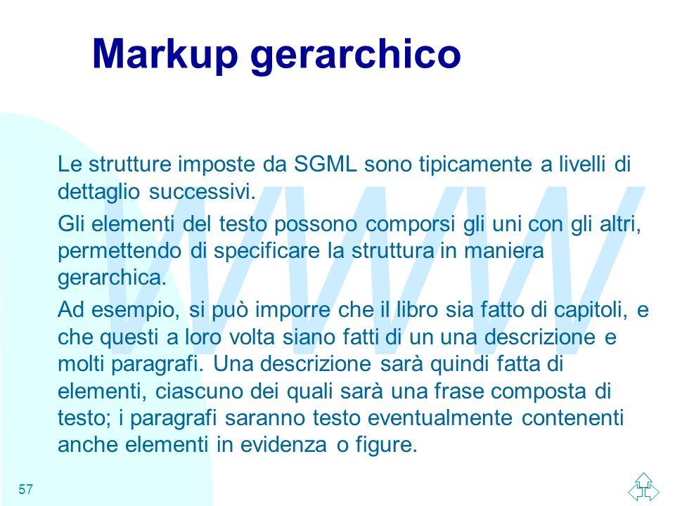 WWW 57 Markup gerarchico Le strutture imposte da SGML sono tipicamente a livelli di dettaglio successivi. Gli elementi del testo possono comporsi gli