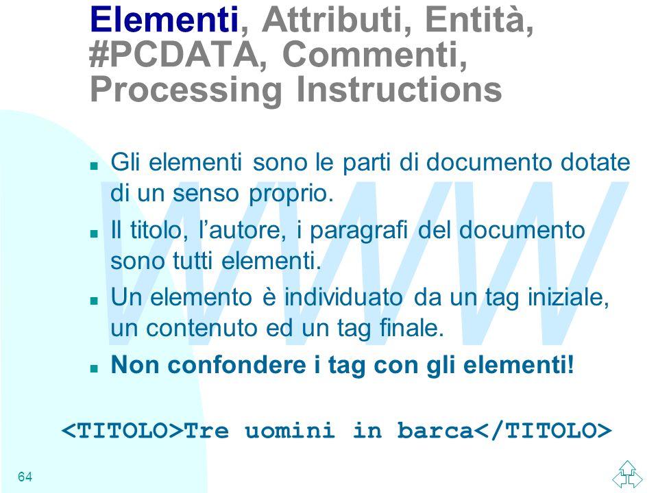 WWW 64 Elementi, Attributi, Entità, #PCDATA, Commenti, Processing Instructions n Gli elementi sono le parti di documento dotate di un senso proprio. n