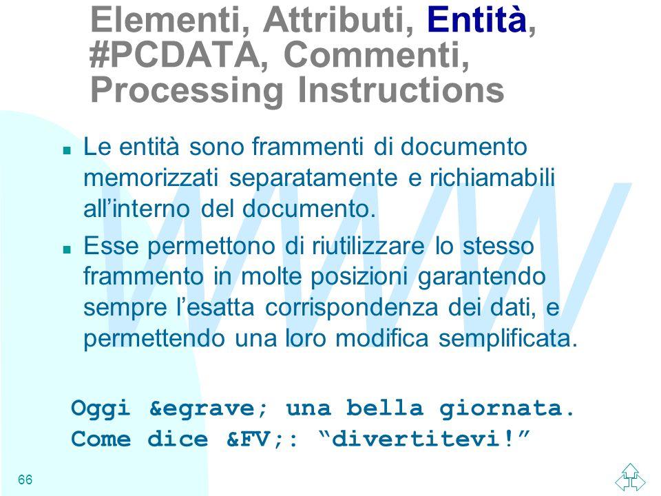 WWW 66 n Le entità sono frammenti di documento memorizzati separatamente e richiamabili allinterno del documento. n Esse permettono di riutilizzare lo