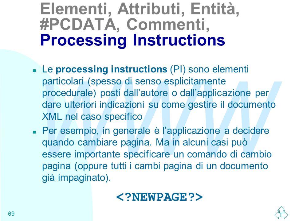 WWW 69 n Le processing instructions (PI) sono elementi particolari (spesso di senso esplicitamente procedurale) posti dallautore o dallapplicazione pe