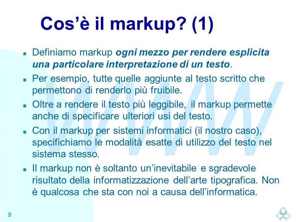 WWW 9 Cosè il markup? (1) n Definiamo markup ogni mezzo per rendere esplicita una particolare interpretazione di un testo. n Per esempio, tutte quelle
