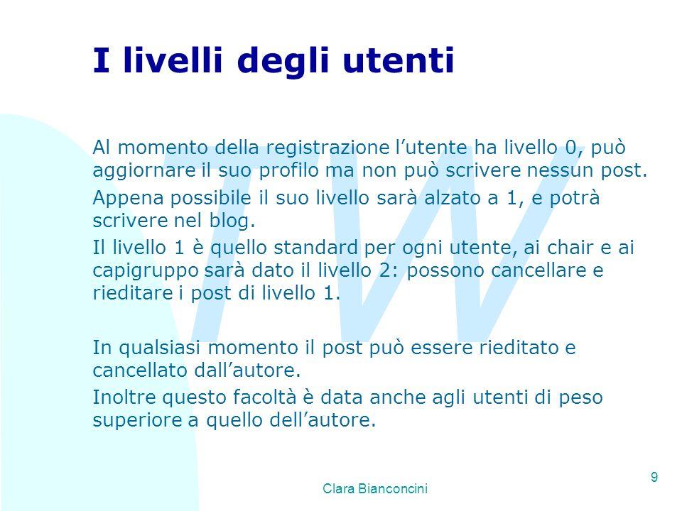 TW Clara Bianconcini 9 I livelli degli utenti Al momento della registrazione lutente ha livello 0, può aggiornare il suo profilo ma non può scrivere nessun post.