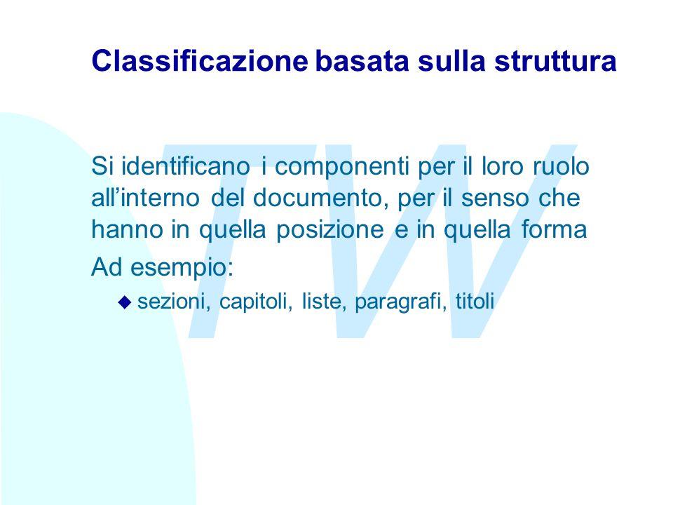 TW Classificazione basata sulla struttura Si identificano i componenti per il loro ruolo allinterno del documento, per il senso che hanno in quella posizione e in quella forma Ad esempio: u sezioni, capitoli, liste, paragrafi, titoli