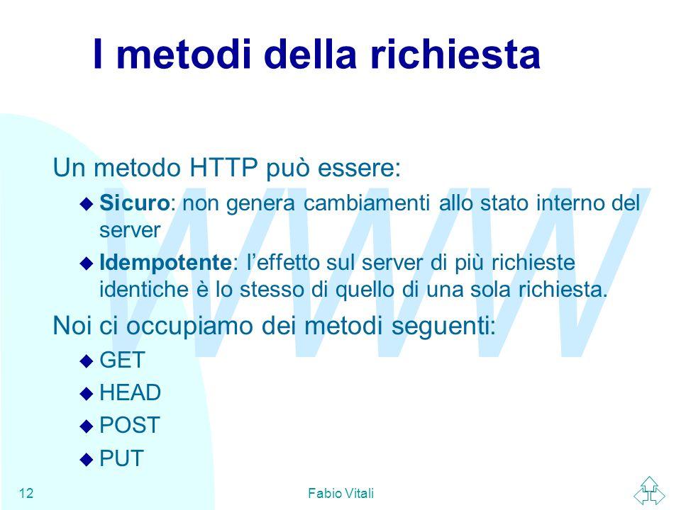 WWW Fabio Vitali12 I metodi della richiesta Un metodo HTTP può essere: u Sicuro: non genera cambiamenti allo stato interno del server u Idempotente: leffetto sul server di più richieste identiche è lo stesso di quello di una sola richiesta.