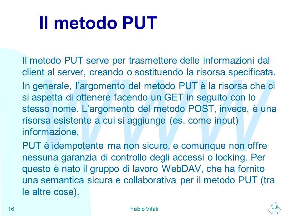 WWW Fabio Vitali16 Il metodo PUT Il metodo PUT serve per trasmettere delle informazioni dal client al server, creando o sostituendo la risorsa specificata.