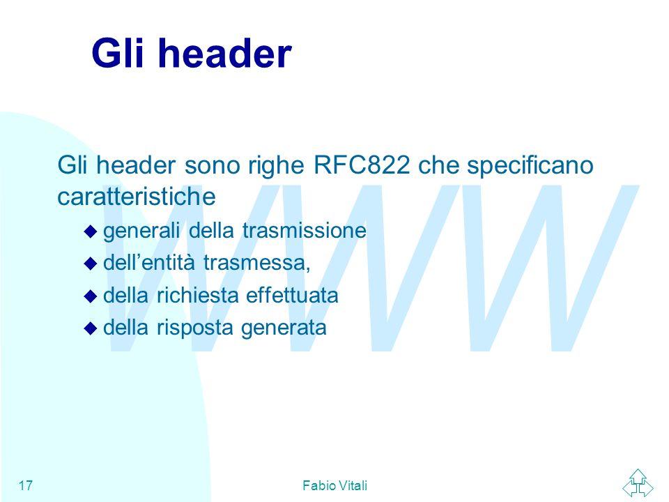 WWW Fabio Vitali17 Gli header Gli header sono righe RFC822 che specificano caratteristiche u generali della trasmissione u dellentità trasmessa, u della richiesta effettuata u della risposta generata