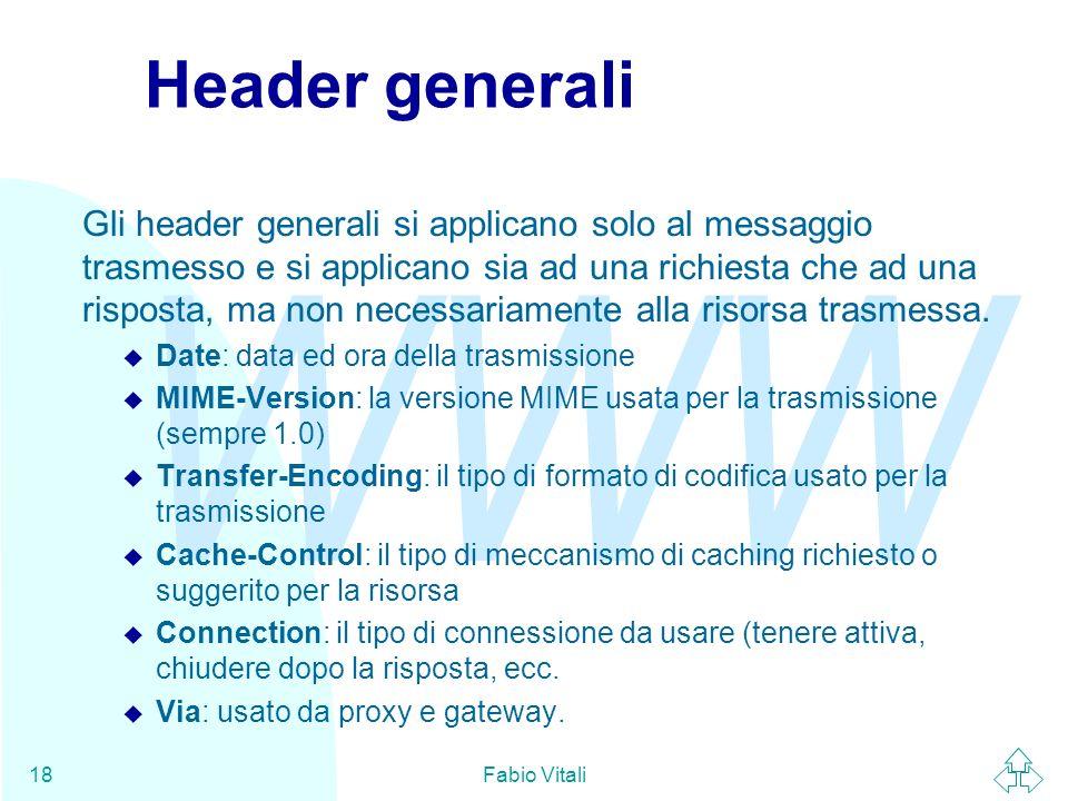 WWW Fabio Vitali18 Header generali Gli header generali si applicano solo al messaggio trasmesso e si applicano sia ad una richiesta che ad una risposta, ma non necessariamente alla risorsa trasmessa.