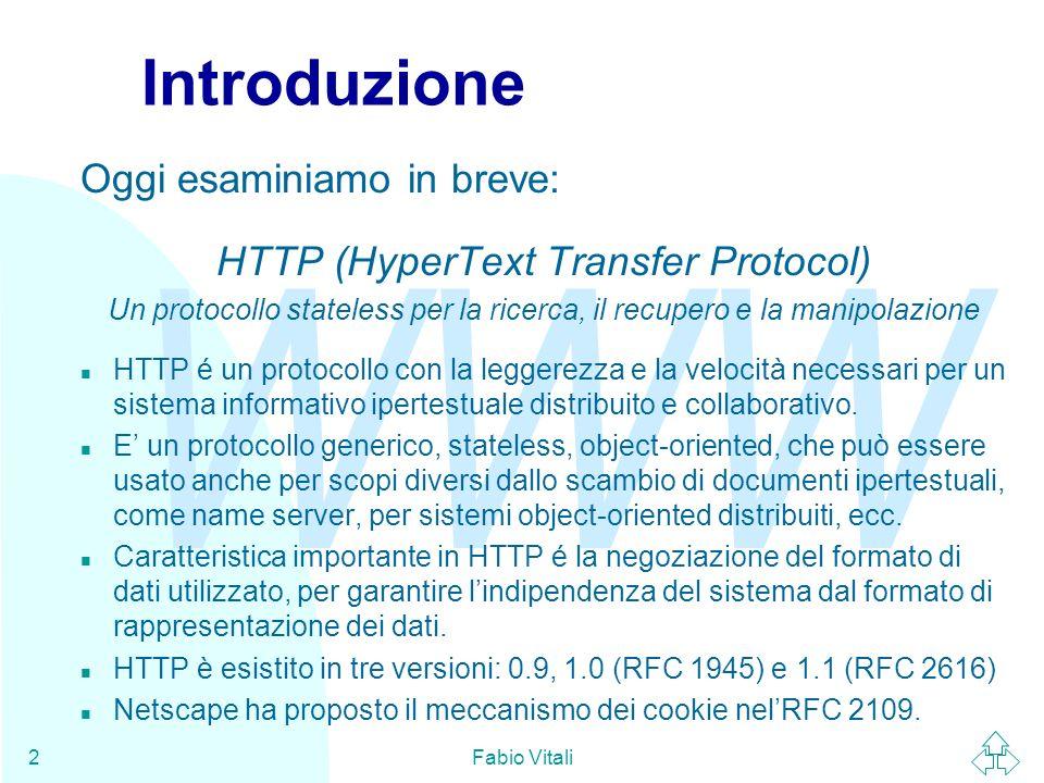WWW Fabio Vitali2 Introduzione Oggi esaminiamo in breve: HTTP (HyperText Transfer Protocol) Un protocollo stateless per la ricerca, il recupero e la manipolazione n HTTP é un protocollo con la leggerezza e la velocità necessari per un sistema informativo ipertestuale distribuito e collaborativo.