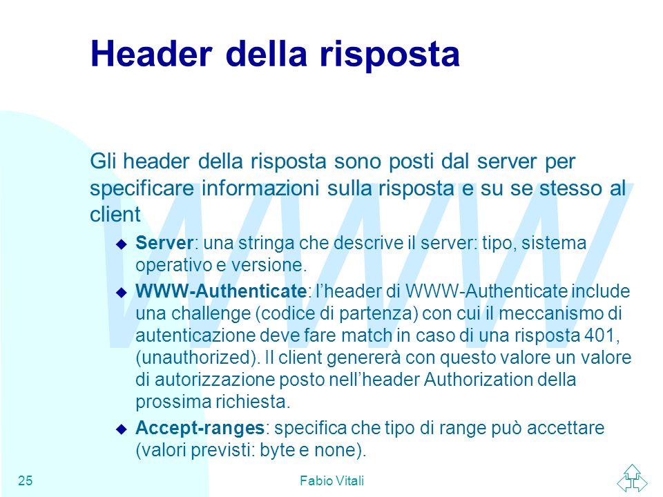 WWW Fabio Vitali25 Header della risposta Gli header della risposta sono posti dal server per specificare informazioni sulla risposta e su se stesso al client u Server: una stringa che descrive il server: tipo, sistema operativo e versione.