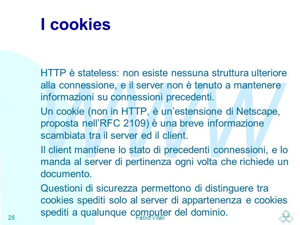 WWW Fabio Vitali26 I cookies HTTP è stateless: non esiste nessuna struttura ulteriore alla connessione, e il server non è tenuto a mantenere informazioni su connessioni precedenti.