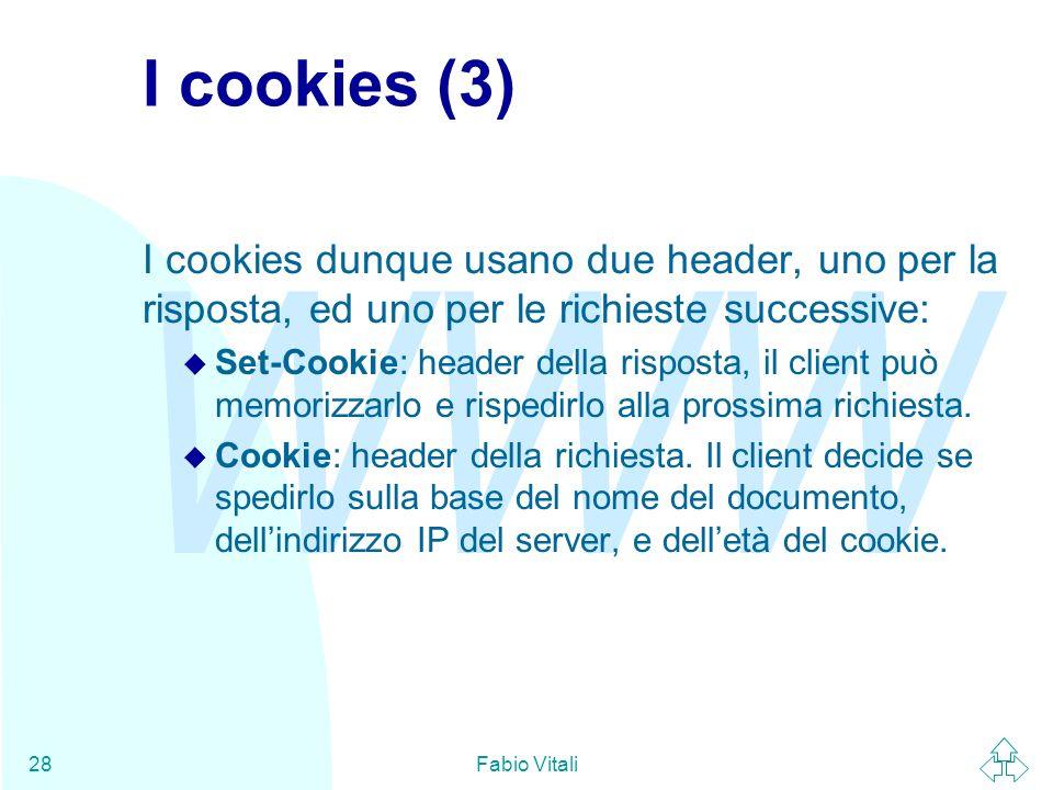 WWW Fabio Vitali28 I cookies (3) I cookies dunque usano due header, uno per la risposta, ed uno per le richieste successive: u Set-Cookie: header della risposta, il client può memorizzarlo e rispedirlo alla prossima richiesta.