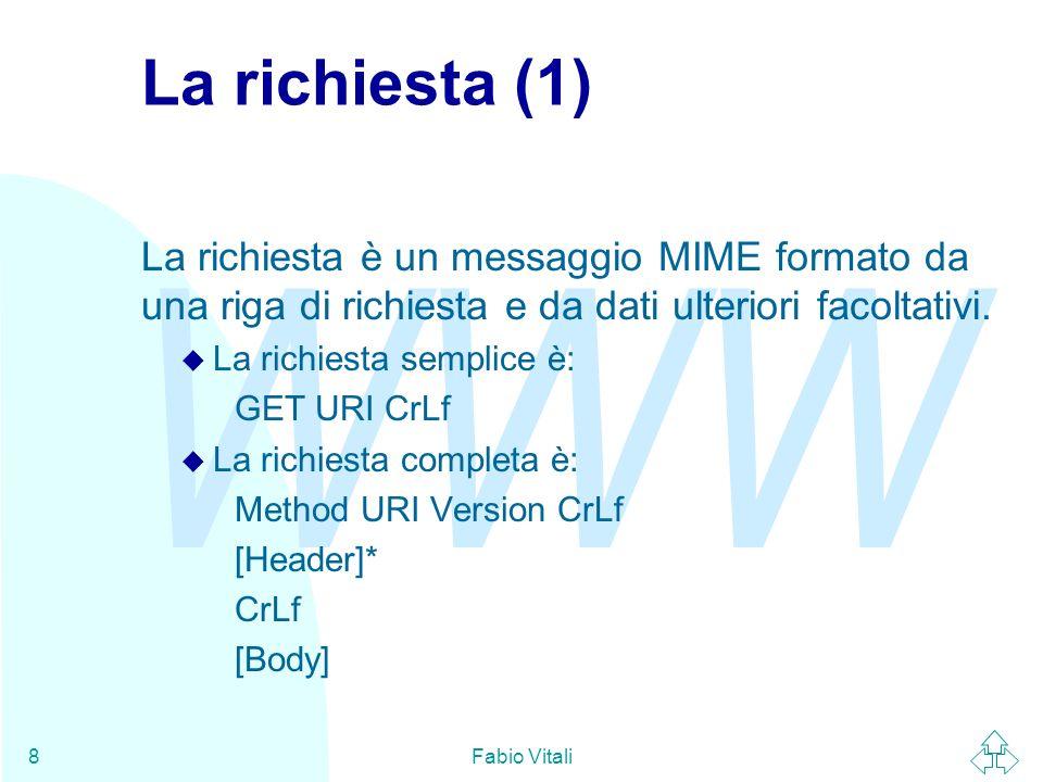 WWW Fabio Vitali9 La richiesta (2) n La richiesta semplice è stata introdotta nella versione 0.9 (la prima versione di HTTP) e ne è ancora obbligata limplementazione.