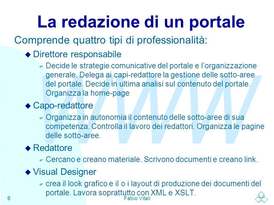 WWW Fabio Vitali6 La redazione di un portale Comprende quattro tipi di professionalità: u Direttore responsabile F Decide le strategie comunicative del portale e lorganizzazione generale.