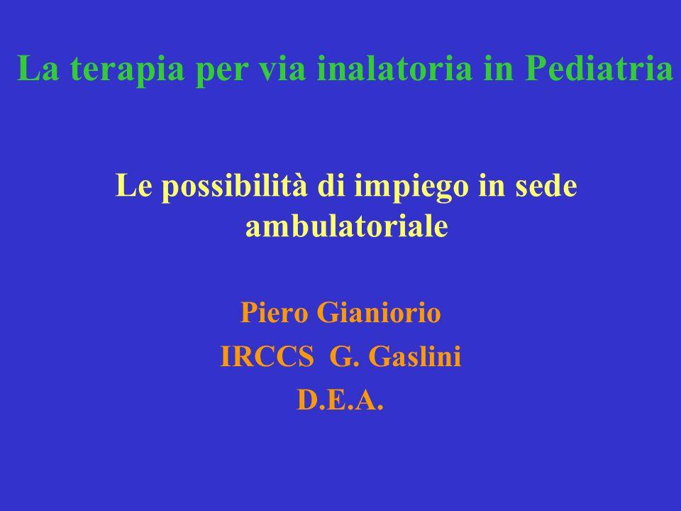 Le possibilità di impiego in sede ambulatoriale Piero Gianiorio IRCCS G. Gaslini D.E.A. La terapia per via inalatoria in Pediatria