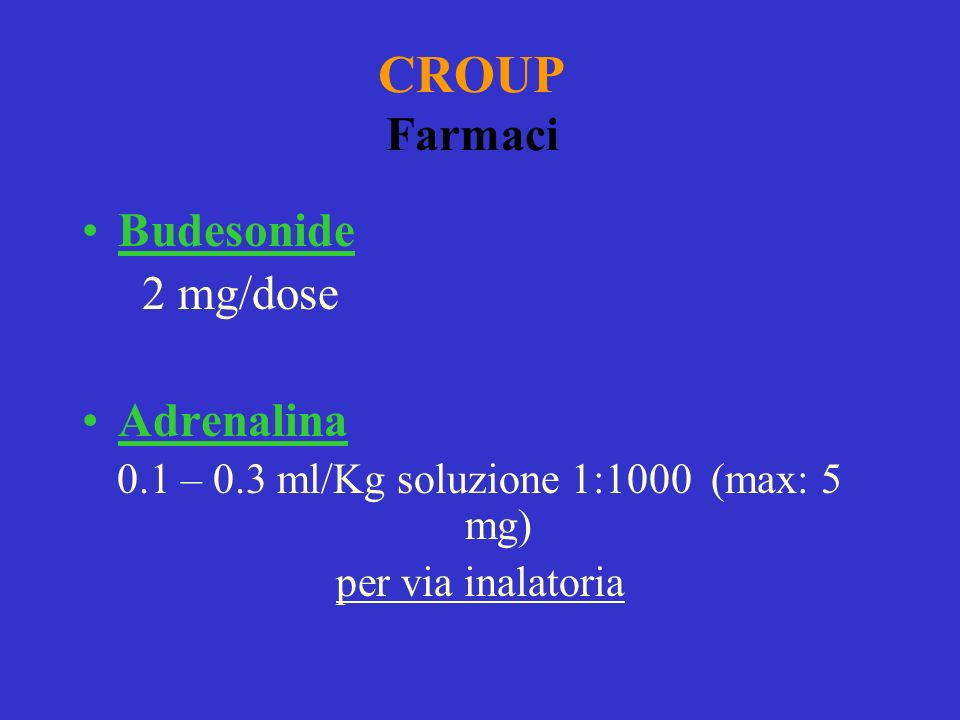 CROUP Farmaci Budesonide 2 mg/dose Adrenalina 0.1 – 0.3 ml/Kg soluzione 1:1000 (max: 5 mg) per via inalatoria