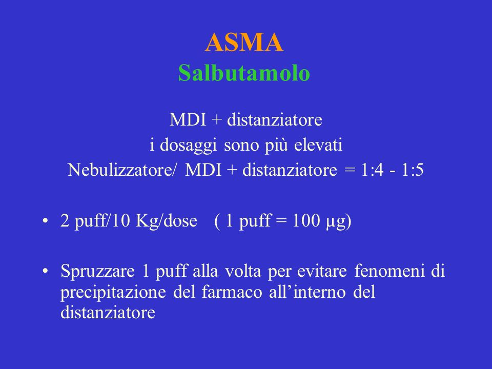 ASMA Salbutamolo MDI + distanziatore i dosaggi sono più elevati Nebulizzatore/ MDI + distanziatore = 1:4 - 1:5 2 puff/10 Kg/dose ( 1 puff = 100 µg) Sp