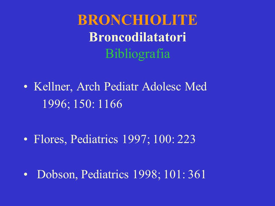 BRONCHIOLITE Broncodilatatori Bibliografia Kellner, Arch Pediatr Adolesc Med 1996; 150: 1166 Flores, Pediatrics 1997; 100: 223 Dobson, Pediatrics 1998