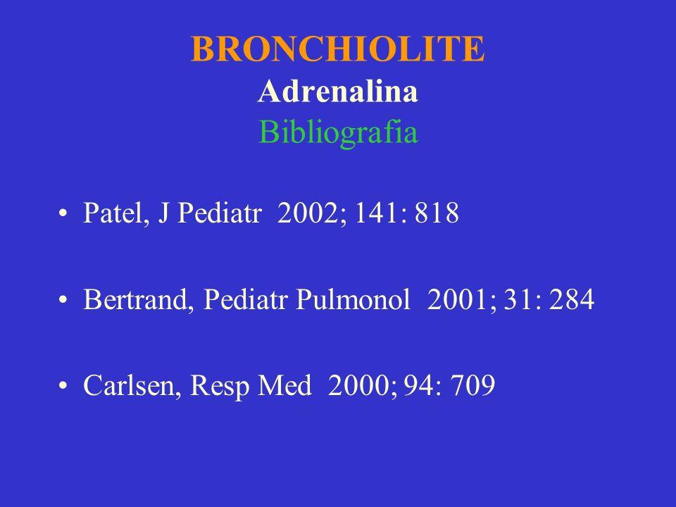 BRONCHIOLITE Adrenalina Bibliografia Patel, J Pediatr 2002; 141: 818 Bertrand, Pediatr Pulmonol 2001; 31: 284 Carlsen, Resp Med 2000; 94: 709