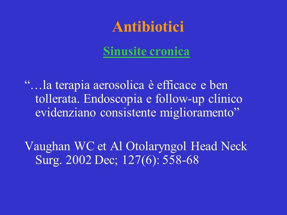 Antibiotici Sinusite cronica …la terapia aerosolica è efficace e ben tollerata. Endoscopia e follow-up clinico evidenziano consistente miglioramento V