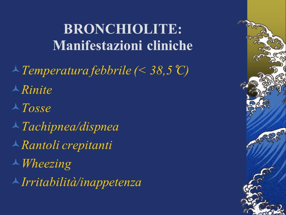 BRONCHIOLITE: Manifestazioni cliniche Temperatura febbrile (< 38,5°C) Rinite Tosse Tachipnea/dispnea Rantoli crepitanti Wheezing Irritabilità/inappete
