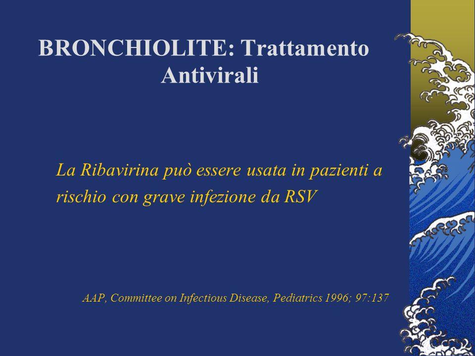 BRONCHIOLITE: Trattamento Antivirali La Ribavirina può essere usata in pazienti a rischio con grave infezione da RSV AAP, Committee on Infectious Disease, Pediatrics 1996; 97:137