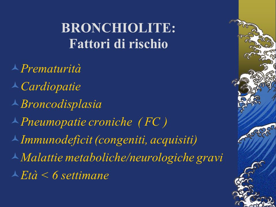 BRONCHIOLITE: Fattori di rischio Prematurità Cardiopatie Broncodisplasia Pneumopatie croniche ( FC ) Immunodeficit (congeniti, acquisiti) Malattie met