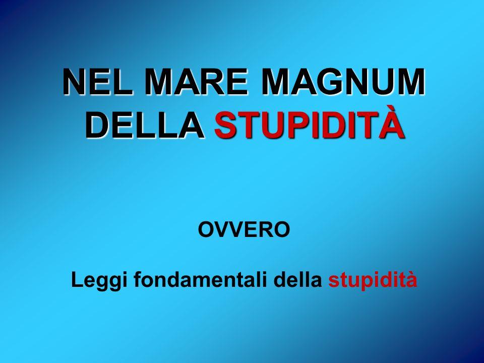 1 Stultorum infinitus est numerus vecchio testamento 2 Sempre ed inevitabilmente ognuno di noi sottovaluta il numero degli individui stupidi in circolazione 3 La probabilità che una persona sia stupida è indipendente da qualsiasi altra caratteristica della persona stessa