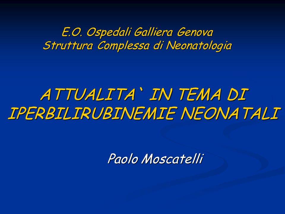 ATTUALITA` IN TEMA DI IPERBILIRUBINEMIE NEONATALI Paolo Moscatelli E.O. Ospedali Galliera Genova Struttura Complessa di Neonatologia
