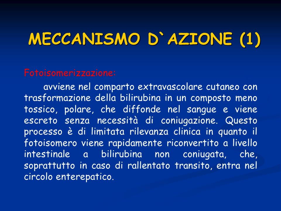 MECCANISMO D`AZIONE (1) Fotoisomerizzazione: avviene nel comparto extravascolare cutaneo con trasformazione della bilirubina in un composto meno tossico, polare, che diffonde nel sangue e viene escreto senza necessità di coniugazione.