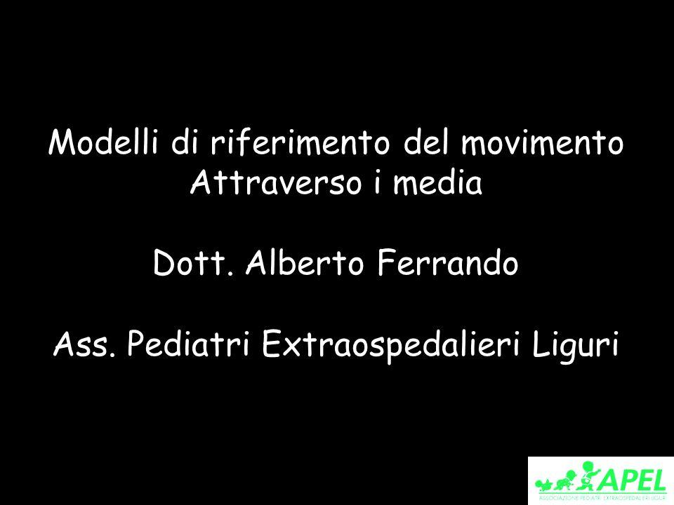 Modelli di riferimento del movimento Attraverso i media Dott. Alberto Ferrando Ass. Pediatri Extraospedalieri Liguri