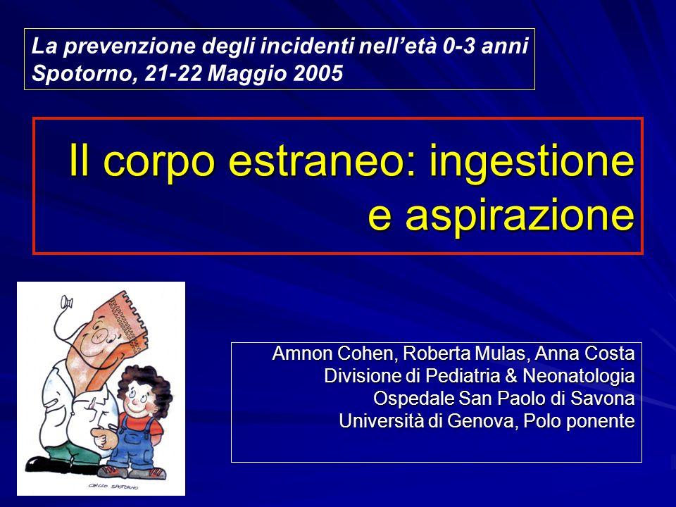 Il corpo estraneo: ingestione e aspirazione Amnon Cohen, Roberta Mulas, Anna Costa Divisione di Pediatria & Neonatologia Ospedale San Paolo di Savona