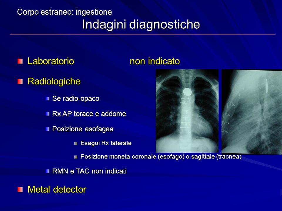 Corpo estraneo: ingestione Indagini diagnostiche Laboratorionon indicato Radiologiche Se radio-opaco Rx AP torace e addome Posizione esofagea Esegui R