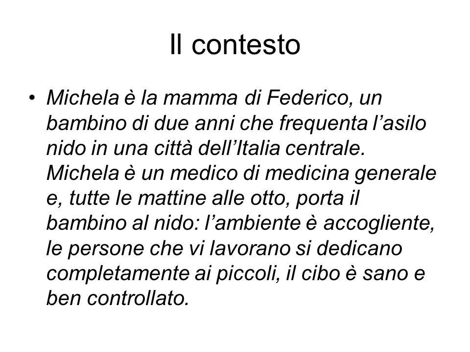 Il contesto Michela è la mamma di Federico, un bambino di due anni che frequenta lasilo nido in una città dellItalia centrale. Michela è un medico di