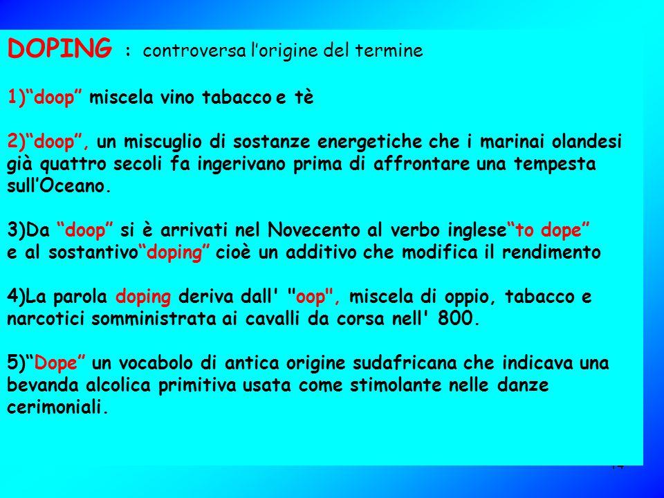 14 DOPING : controversa lorigine del termine 1)doop miscela vino tabacco e tè 2)doop, un miscuglio di sostanze energetiche che i marinai olandesi già