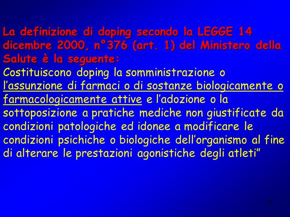 16 La definizione di doping secondo la LEGGE 14 dicembre 2000, n°376 (art. 1) del Ministero della Salute è la seguente: Costituiscono doping la sommin
