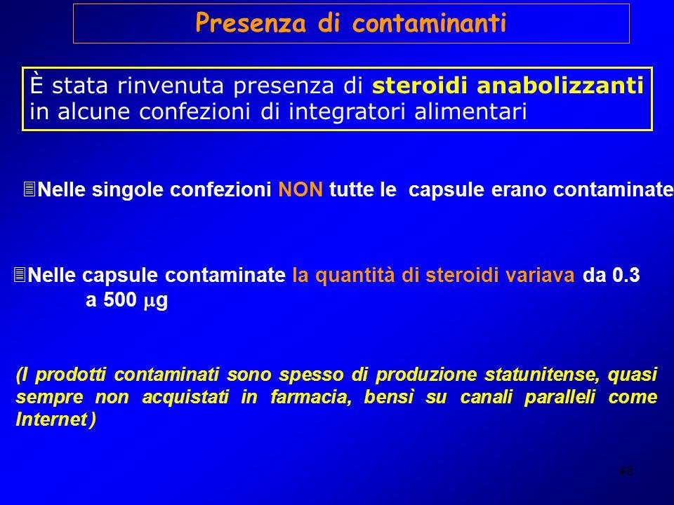 46 Presenza di contaminanti È stata rinvenuta presenza di steroidi anabolizzanti in alcune confezioni di integratori alimentari 3Nelle singole confezi