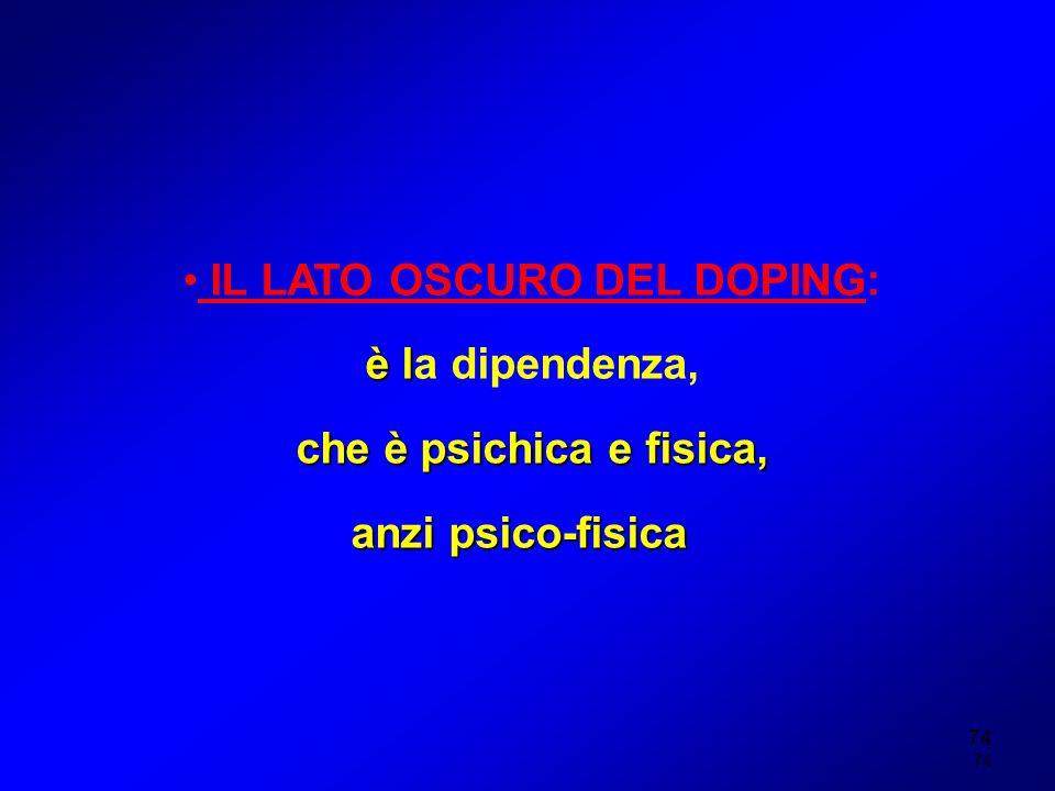 74 IL LATO OSCURO DEL DOPING: è l è la dipendenza, che è psichica e fisica, anzi psico-fisica
