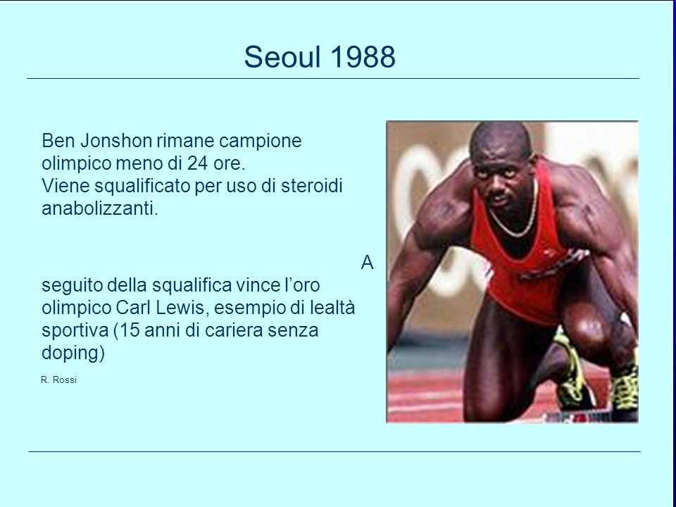 96 Ben Jonshon rimane campione olimpico meno di 24 ore. Viene squalificato per uso di steroidi anabolizzanti. A seguito della squalifica vince loro ol