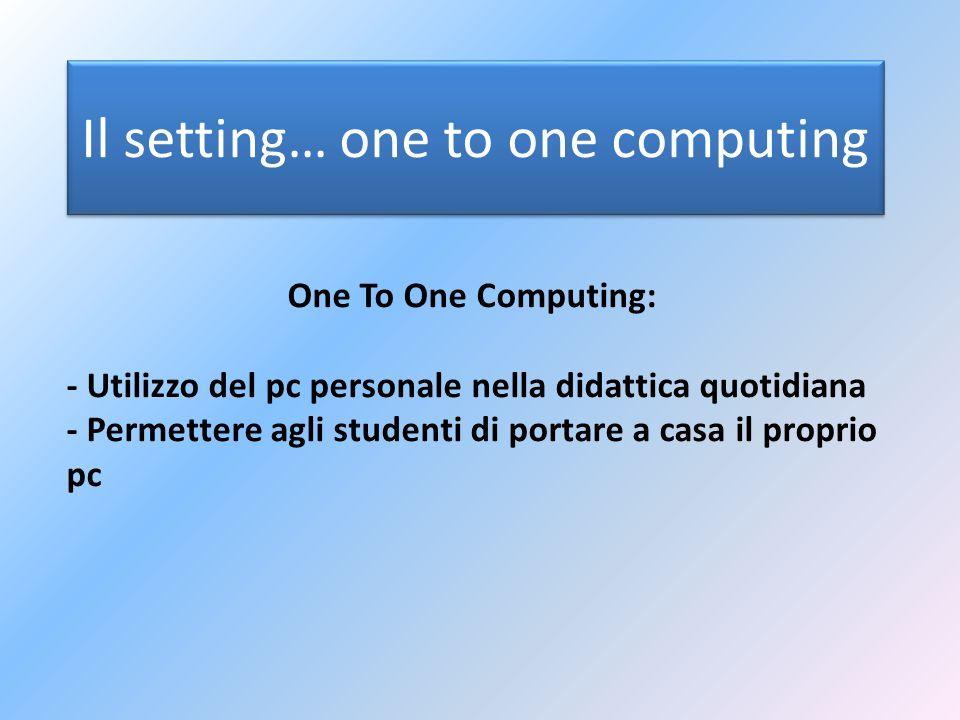 Il setting… one to one computing One To One Computing: - Utilizzo del pc personale nella didattica quotidiana - Permettere agli studenti di portare a