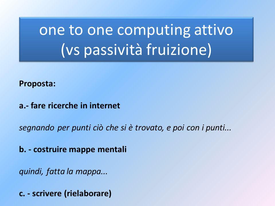 one to one computing attivo (vs passività fruizione) Proposta: a.- fare ricerche in internet segnando per punti ciò che si è trovato, e poi con i punt