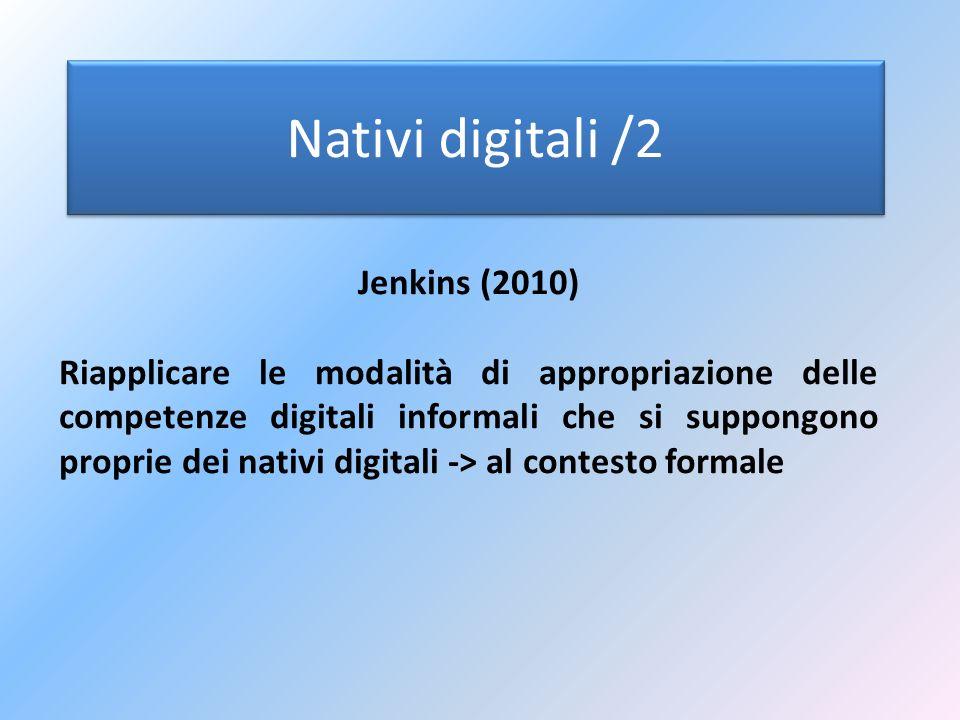 Nativi digitali /3 Jenkins (2010) Contesto informale -> contesto formale Quindi… Anche gli insegnanti dovrebbero basare la propria azione didattica su -Gioco -Simulazione -Esplorazione del mondo attraverso i nuovi media -Promuovere forme di espressione, comunicazione e negoziazione «in rete»