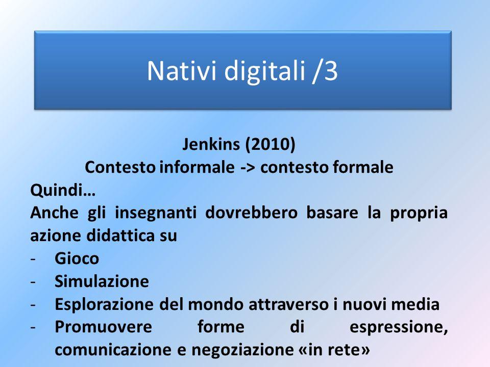 Nativi digitali /3 Jenkins (2010) Contesto informale -> contesto formale Quindi… Anche gli insegnanti dovrebbero basare la propria azione didattica su